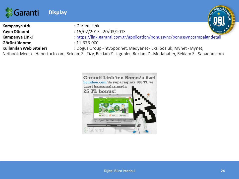 Dijital Büro İstanbul24 Kampanya Adı : Garanti Link Yayın Dönemi: 15/02/2013 - 20/03/2013 Kampanya Linki : https://link.garanti.com.tr/application/bonussync/bonussynccampaigndetailhttps://link.garanti.com.tr/application/bonussync/bonussynccampaigndetail Görüntülenme: 11.676.000 Kullanılan Web Siteleri: Dogus Group - ntvSpor.net, Medyanet - Eksi Sozluk, Mynet - Mynet, Netbook Media - Haberturk.com, Reklam Z - Fizy, Reklam Z - i-gunler, Reklam Z - Modahaber, Reklam Z - Sahadan.com Display