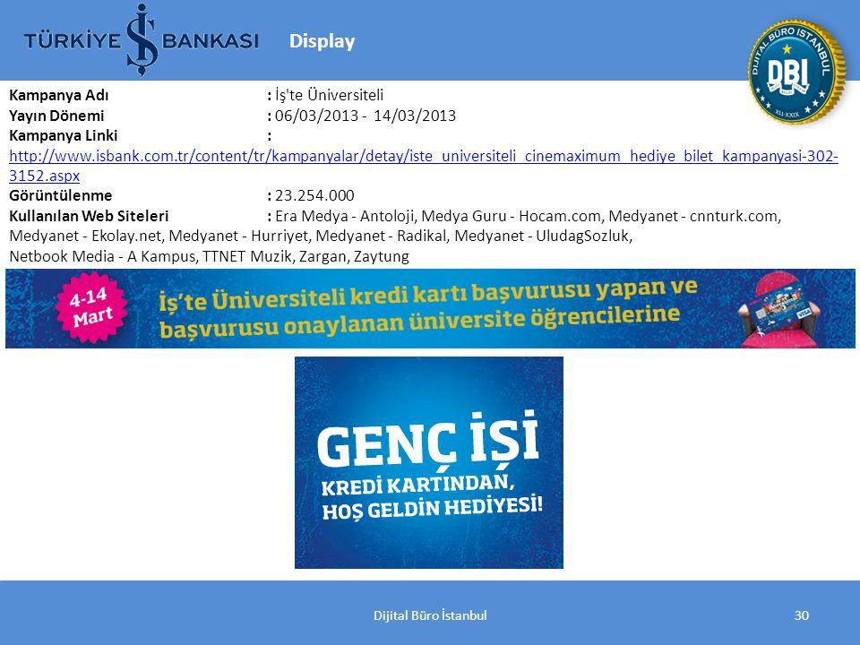 Dijital Büro İstanbul30 Kampanya Adı : İş te Üniversiteli Yayın Dönemi: 06/03/2013 - 14/03/2013 Kampanya Linki: http://www.isbank.com.tr/content/tr/kampanyalar/detay/iste_universiteli_cinemaximum_hediye_bilet_kampanyasi-302- 3152.aspx http://www.isbank.com.tr/content/tr/kampanyalar/detay/iste_universiteli_cinemaximum_hediye_bilet_kampanyasi-302- 3152.aspx Görüntülenme: 23.254.000 Kullanılan Web Siteleri: Era Medya - Antoloji, Medya Guru - Hocam.com, Medyanet - cnnturk.com, Medyanet - Ekolay.net, Medyanet - Hurriyet, Medyanet - Radikal, Medyanet - UludagSozluk, Netbook Media - A Kampus, TTNET Muzik, Zargan, Zaytung Display