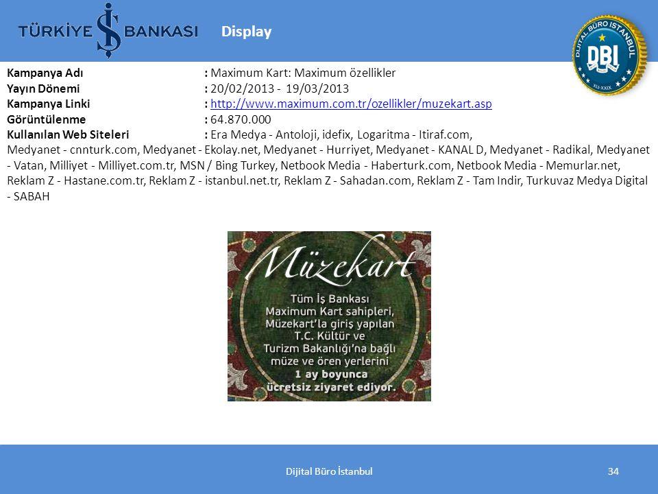 Dijital Büro İstanbul34 Kampanya Adı : Maximum Kart: Maximum özellikler Yayın Dönemi: 20/02/2013 - 19/03/2013 Kampanya Linki: http://www.maximum.com.tr/ozellikler/muzekart.asphttp://www.maximum.com.tr/ozellikler/muzekart.asp Görüntülenme: 64.870.000 Kullanılan Web Siteleri: Era Medya - Antoloji, idefix, Logaritma - Itiraf.com, Medyanet - cnnturk.com, Medyanet - Ekolay.net, Medyanet - Hurriyet, Medyanet - KANAL D, Medyanet - Radikal, Medyanet - Vatan, Milliyet - Milliyet.com.tr, MSN / Bing Turkey, Netbook Media - Haberturk.com, Netbook Media - Memurlar.net, Reklam Z - Hastane.com.tr, Reklam Z - istanbul.net.tr, Reklam Z - Sahadan.com, Reklam Z - Tam Indir, Turkuvaz Medya Digital - SABAH Display