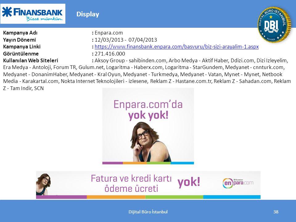 Dijital Büro İstanbul38 Kampanya Adı : Enpara.com Yayın Dönemi: 12/03/2013 - 07/04/2013 Kampanya Linki: https://www.finansbank.enpara.com/basvuru/biz-sizi-arayalim-1.aspxhttps://www.finansbank.enpara.com/basvuru/biz-sizi-arayalim-1.aspx Görüntülenme: 271.416.000 Kullanılan Web Siteleri: Aksoy Group - sahibinden.com, Arbo Medya - Aktif Haber, Ddizi.com, Dizi Izleyelim, Era Medya - Antoloji, Forum TR, Gulum.net, Logaritma - Haberx.com, Logaritma - StarGundem, Medyanet - cnnturk.com, Medyanet - DonanimHaber, Medyanet - Kral Oyun, Medyanet - Turkmedya, Medyanet - Vatan, Mynet - Mynet, Netbook Media - Karakartal.com, Nokta Internet Teknolojileri - izlesene, Reklam Z - Hastane.com.tr, Reklam Z - Sahadan.com, Reklam Z - Tam Indir, SCN Display