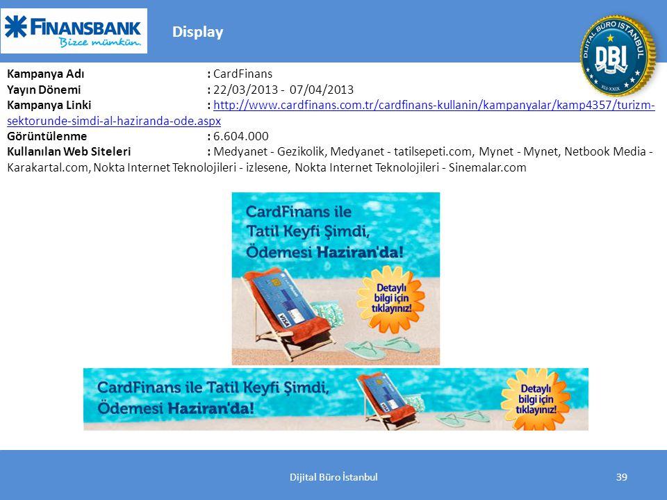 Dijital Büro İstanbul39 Kampanya Adı : CardFinans Yayın Dönemi: 22/03/2013 - 07/04/2013 Kampanya Linki: http://www.cardfinans.com.tr/cardfinans-kullanin/kampanyalar/kamp4357/turizm- sektorunde-simdi-al-haziranda-ode.aspxhttp://www.cardfinans.com.tr/cardfinans-kullanin/kampanyalar/kamp4357/turizm- sektorunde-simdi-al-haziranda-ode.aspx Görüntülenme: 6.604.000 Kullanılan Web Siteleri: Medyanet - Gezikolik, Medyanet - tatilsepeti.com, Mynet - Mynet, Netbook Media - Karakartal.com, Nokta Internet Teknolojileri - izlesene, Nokta Internet Teknolojileri - Sinemalar.com Display