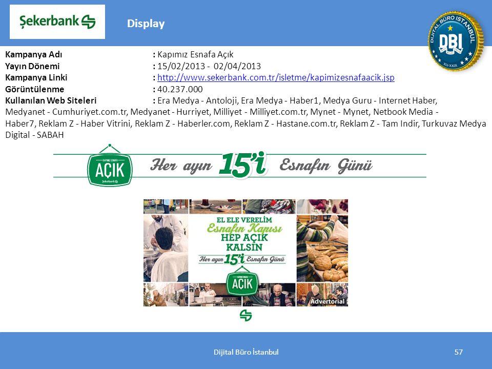 Dijital Büro İstanbul57 Kampanya Adı : Kapımız Esnafa Açık Yayın Dönemi: 15/02/2013 - 02/04/2013 Kampanya Linki: http://www.sekerbank.com.tr/isletme/kapimizesnafaacik.jsphttp://www.sekerbank.com.tr/isletme/kapimizesnafaacik.jsp Görüntülenme: 40.237.000 Kullanılan Web Siteleri: Era Medya - Antoloji, Era Medya - Haber1, Medya Guru - Internet Haber, Medyanet - Cumhuriyet.com.tr, Medyanet - Hurriyet, Milliyet - Milliyet.com.tr, Mynet - Mynet, Netbook Media - Haber7, Reklam Z - Haber Vitrini, Reklam Z - Haberler.com, Reklam Z - Hastane.com.tr, Reklam Z - Tam Indir, Turkuvaz Medya Digital - SABAH Display