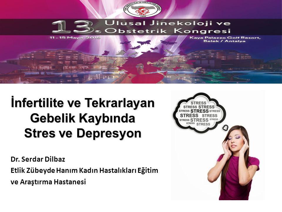 İnfertilite ve Tekrarlayan Gebelik Kaybında Stres ve Depresyon Dr. Serdar Dilbaz Etlik Zübeyde Hanım Kadın Hastalıkları Eğitim ve Araştırma Hastanesi