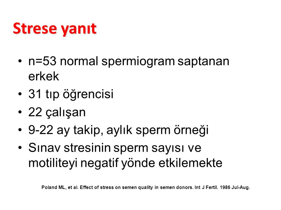 Strese yanıt n=53 normal spermiogram saptanan erkek 31 tıp öğrencisi 22 çalışan 9-22 ay takip, aylık sperm örneği Sınav stresinin sperm sayısı ve motiliteyi negatif yönde etkilemekte Poland ML, et al.