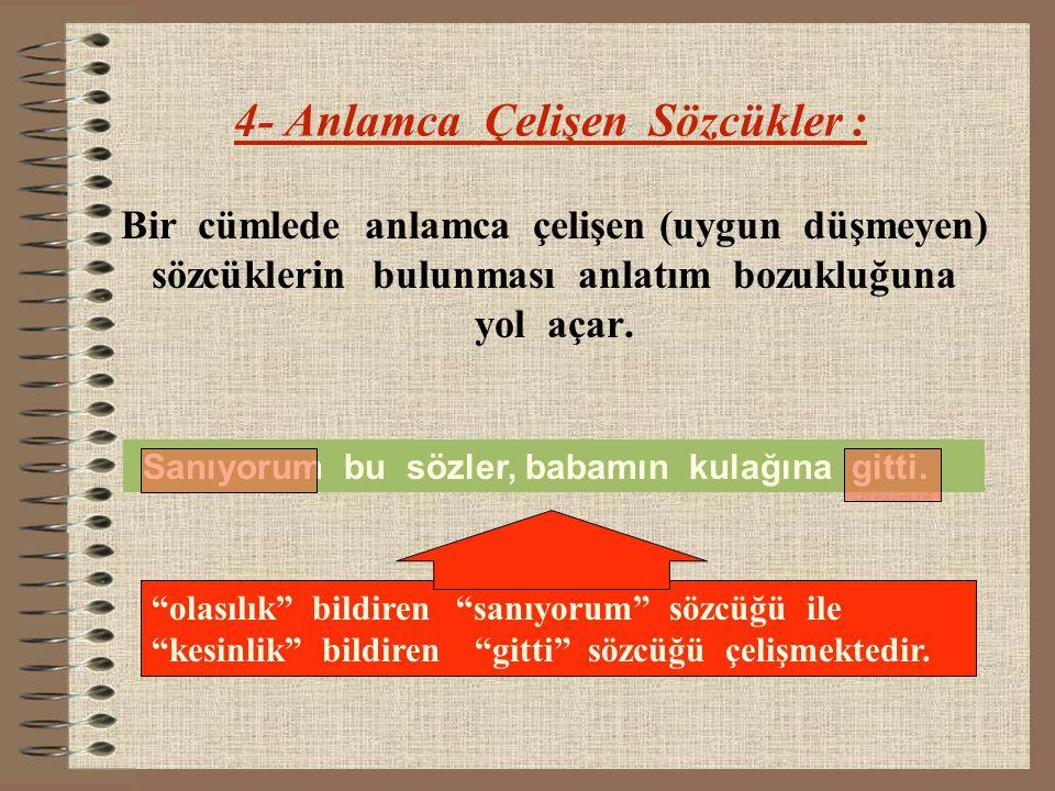 4- Anlamca Çelişen Sözcükler : Bir cümlede anlamca çelişen (uygun düşmeyen) sözcüklerin bulunması anlatım bozukluğuna yol açar. Sanıyorum bu sözler, b