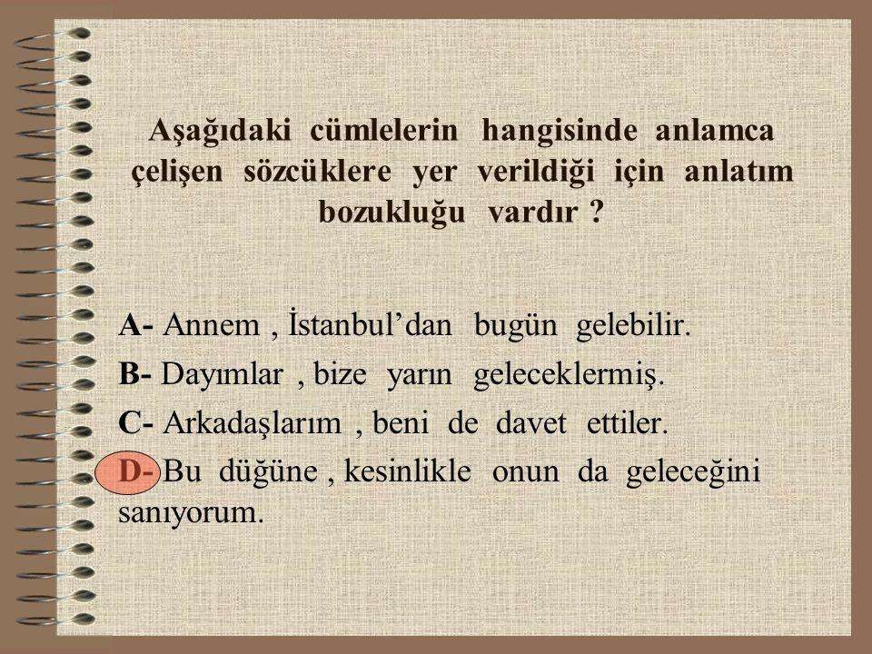 Aşağıdaki cümlelerin hangisinde anlamca çelişen sözcüklere yer verildiği için anlatım bozukluğu vardır ? A- Annem, İstanbul'dan bugün gelebilir. B- Da