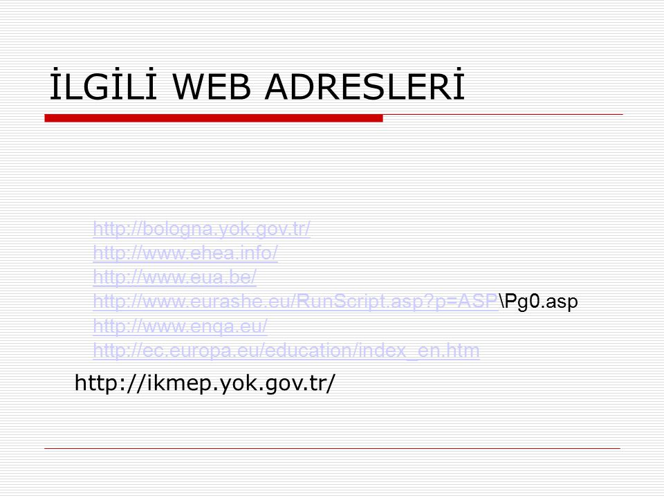 İLGİLİ WEB ADRESLERİ http://bologna.yok.gov.tr/ http://www.ehea.info/ http://www.eua.be/ http://www.eurashe.eu/RunScript.asp?p=ASPhttp://www.eurashe.eu/RunScript.asp?p=ASP\Pg0.asp http://www.enqa.eu/ http://ec.europa.eu/education/index_en.htm http://ikmep.yok.gov.tr/