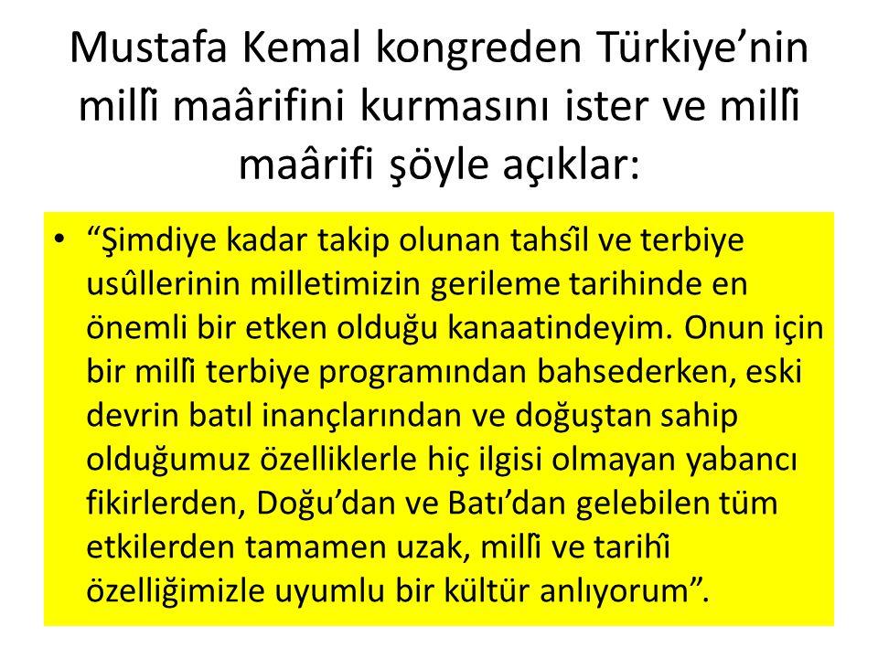Mustafa Kemal kongreden Türkiye'nin millî maârifini kurmasını ister ve millî maârifi şöyle açıklar: Şimdiye kadar takip olunan tahsîl ve terbiye usûllerinin milletimizin gerileme tarihinde en önemli bir etken olduğu kanaatindeyim.