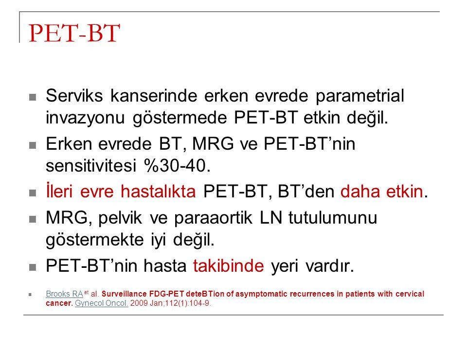PET-BT Serviks kanserinde erken evrede parametrial invazyonu göstermede PET-BT etkin değil. Erken evrede BT, MRG ve PET-BT'nin sensitivitesi %30-40. İ