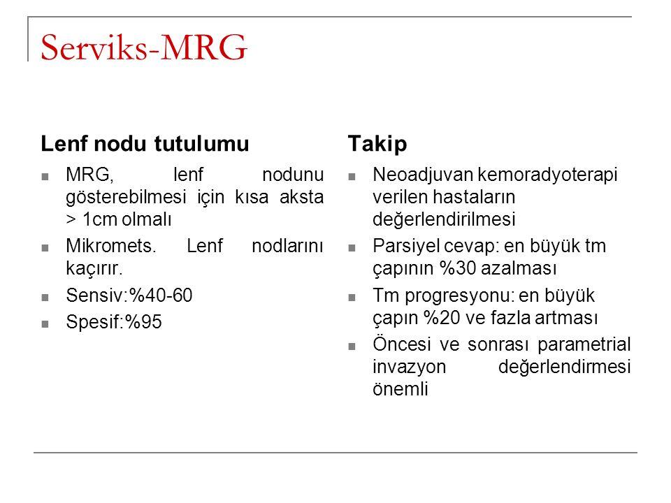 Serviks-MRG Lenf nodu tutulumu Takip Neoadjuvan kemoradyoterapi verilen hastaların değerlendirilmesi Parsiyel cevap: en büyük tm çapının %30 azalması Tm progresyonu: en büyük çapın %20 ve fazla artması Öncesi ve sonrası parametrial invazyon değerlendirmesi önemli MRG, lenf nodunu gösterebilmesi için kısa aksta > 1cm olmalı Mikromets.