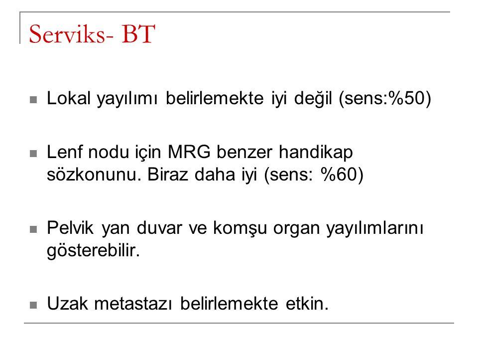 Serviks- BT Lokal yayılımı belirlemekte iyi değil (sens:%50) Lenf nodu için MRG benzer handikap sözkonunu. Biraz daha iyi (sens: %60) Pelvik yan duvar