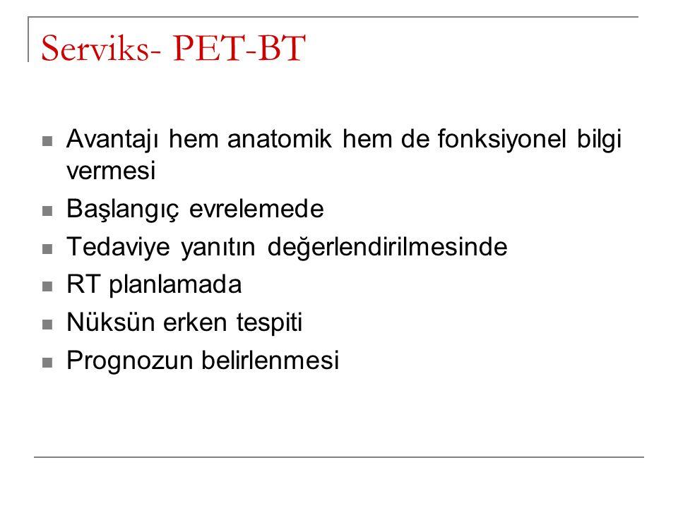 Serviks- PET-BT Avantajı hem anatomik hem de fonksiyonel bilgi vermesi Başlangıç evrelemede Tedaviye yanıtın değerlendirilmesinde RT planlamada Nüksün erken tespiti Prognozun belirlenmesi