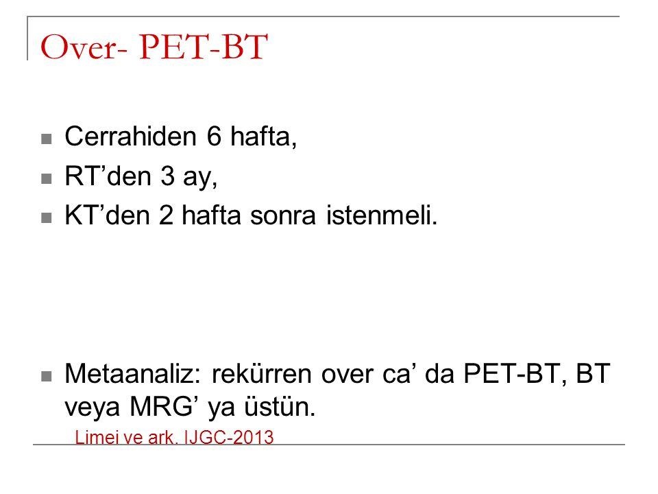 Over- PET-BT Cerrahiden 6 hafta, RT'den 3 ay, KT'den 2 hafta sonra istenmeli. Metaanaliz: rekürren over ca' da PET-BT, BT veya MRG' ya üstün. Limei ve