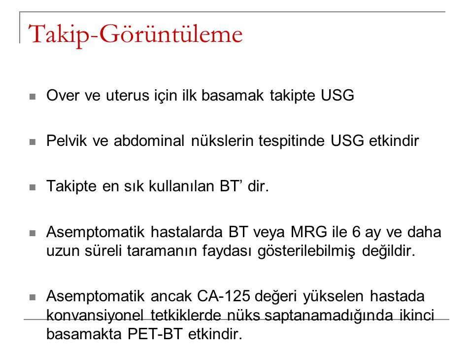 Takip-Görüntüleme Over ve uterus için ilk basamak takipte USG Pelvik ve abdominal nükslerin tespitinde USG etkindir Takipte en sık kullanılan BT' dir.