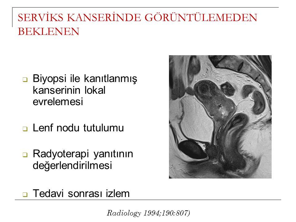  Biyopsi ile kanıtlanmış kanserinin lokal evrelemesi  Lenf nodu tutulumu  Radyoterapi yanıtının değerlendirilmesi  Tedavi sonrası izlem SERVİKS KANSERİNDE GÖRÜNTÜLEMEDEN BEKLENEN Radiology 1994;190:807)