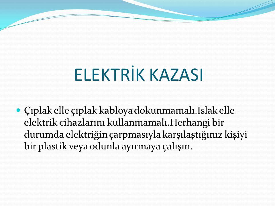 ELEKTRİK KAZASI Çıplak elle çıplak kabloya dokunmamalı.Islak elle elektrik cihazlarını kullanmamalı.Herhangi bir durumda elektriğin çarpmasıyla karşılaştığınız kişiyi bir plastik veya odunla ayırmaya çalışın.