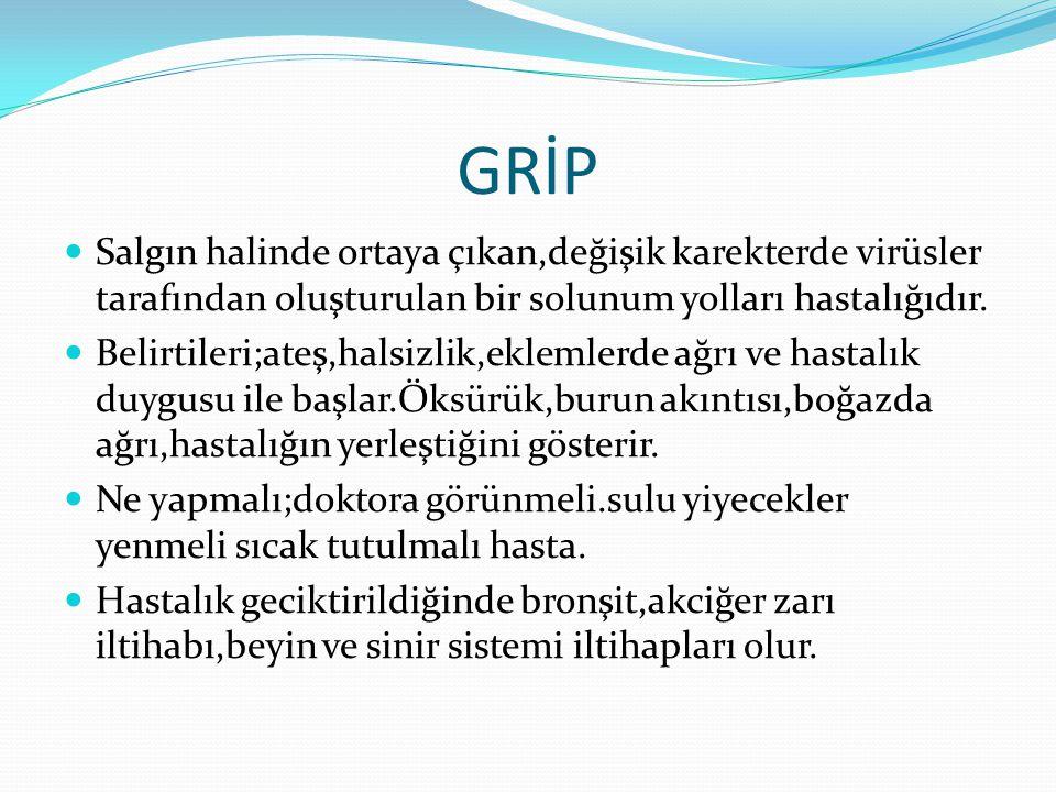 GRİP Salgın halinde ortaya çıkan,değişik karekterde virüsler tarafından oluşturulan bir solunum yolları hastalığıdır. Belirtileri;ateş,halsizlik,eklem