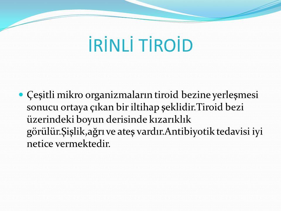 İRİNLİ TİROİD Çeşitli mikro organizmaların tiroid bezine yerleşmesi sonucu ortaya çıkan bir iltihap şeklidir.Tiroid bezi üzerindeki boyun derisinde kızarıklık görülür.Şişlik,ağrı ve ateş vardır.Antibiyotik tedavisi iyi netice vermektedir.