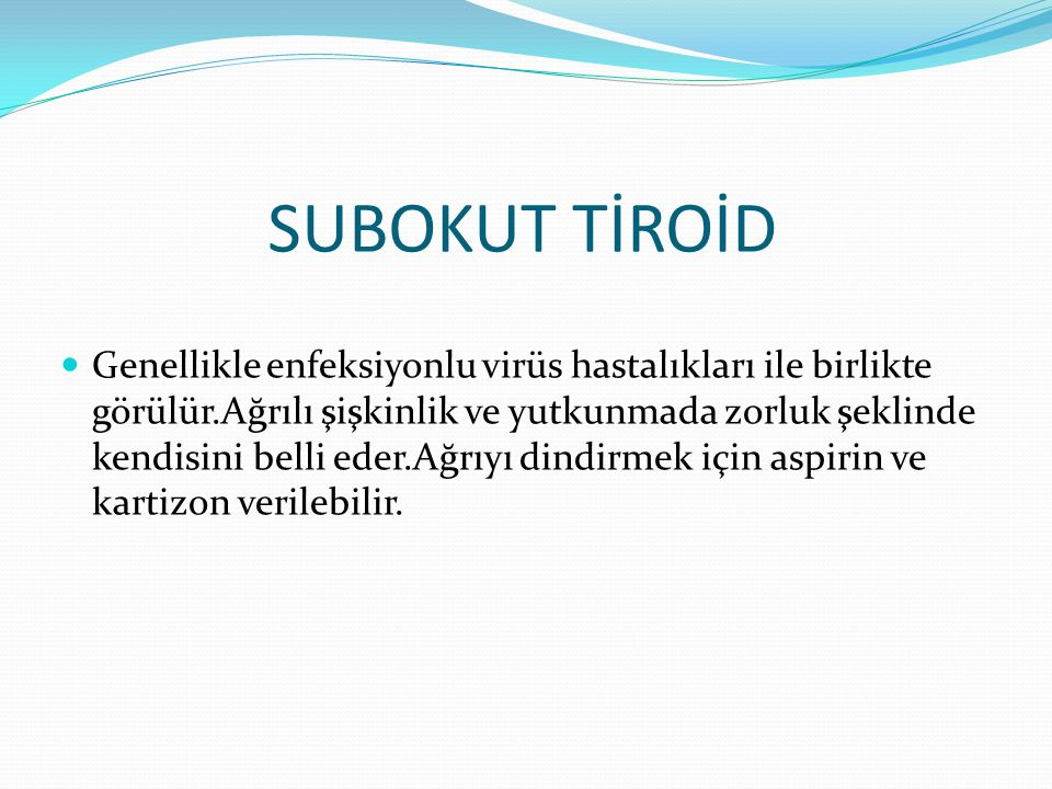 SUBOKUT TİROİD Genellikle enfeksiyonlu virüs hastalıkları ile birlikte görülür.Ağrılı şişkinlik ve yutkunmada zorluk şeklinde kendisini belli eder.Ağrıyı dindirmek için aspirin ve kartizon verilebilir.