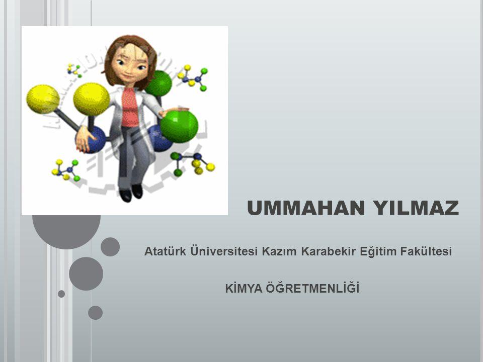 UMMAHAN YILMAZ Atatürk Üniversitesi Kazım Karabekir Eğitim Fakültesi KİMYA ÖĞRETMENLİĞİ