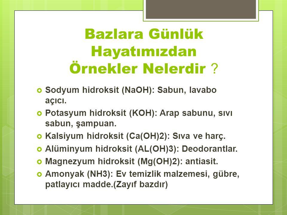 Bazlara Günlük Hayatımızdan Örnekler Nelerdir ?  Sodyum hidroksit (NaOH): Sabun, lavabo açıcı.  Potasyum hidroksit (KOH): Arap sabunu, sıvı sabun, ş