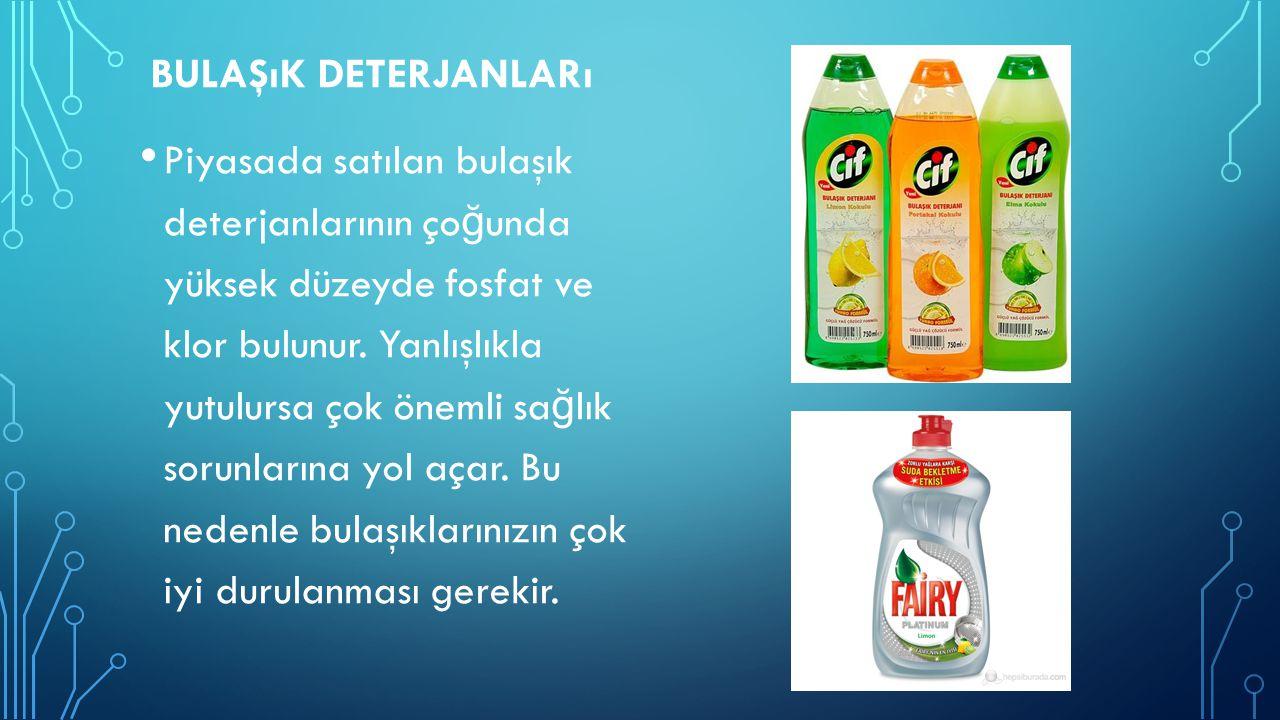 BULAŞıK DETERJANLARı Piyasada satılan bulaşık deterjanlarının ço ğ unda yüksek düzeyde fosfat ve klor bulunur. Yanlışlıkla yutulursa çok önemli sa ğ l
