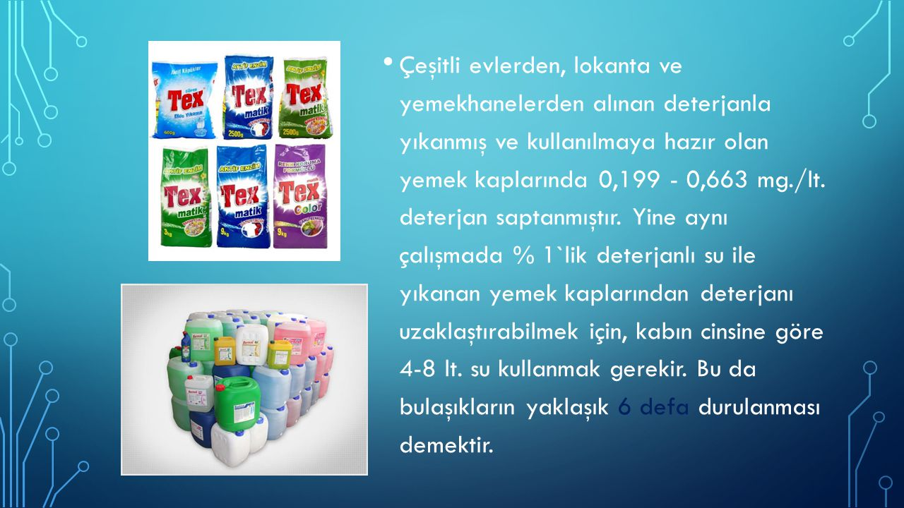 Çeşitli evlerden, lokanta ve yemekhanelerden alınan deterjanla yıkanmış ve kullanılmaya hazır olan yemek kaplarında 0,199 - 0,663 mg./lt. deterjan sap