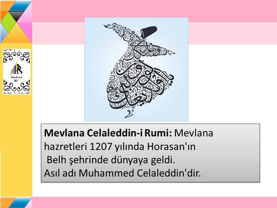 Mevlana Celaleddin-i Rumi: Mevlana hazretleri 1207 yılında Horasan'ın Belh şehrinde dünyaya geldi. Asıl adı Muhammed Celaleddin'dir.