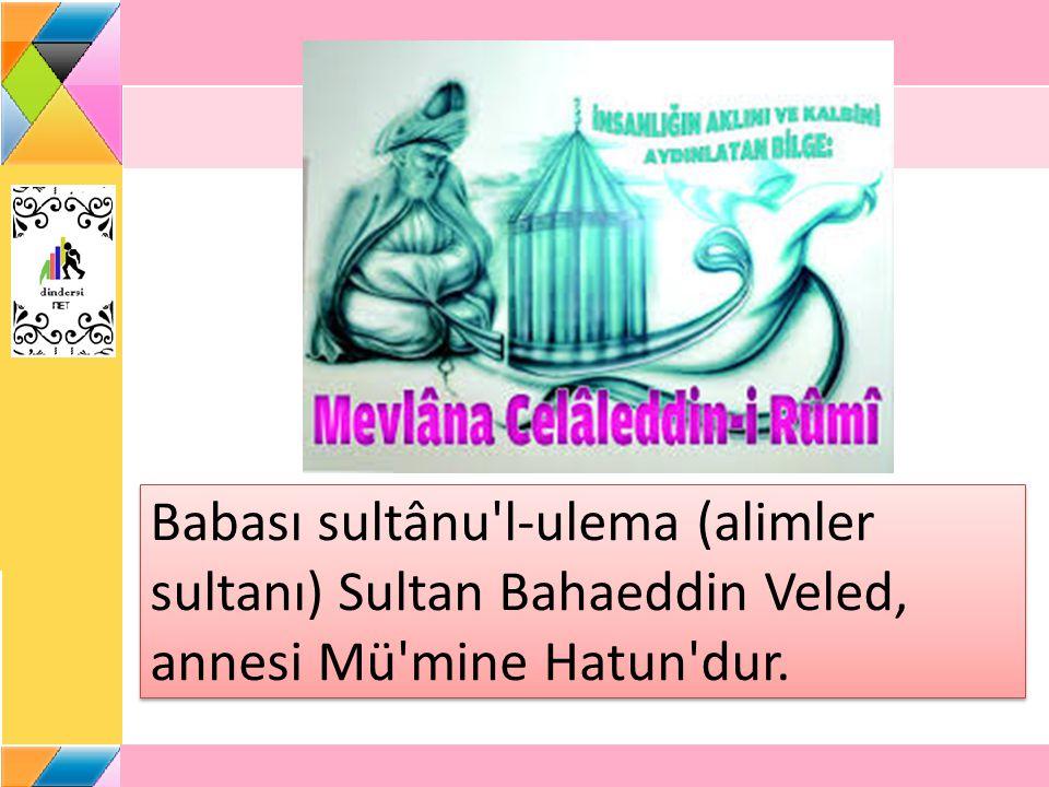 Babası sultânu'l-ulema (alimler sultanı) Sultan Bahaeddin Veled, annesi Mü'mine Hatun'dur.