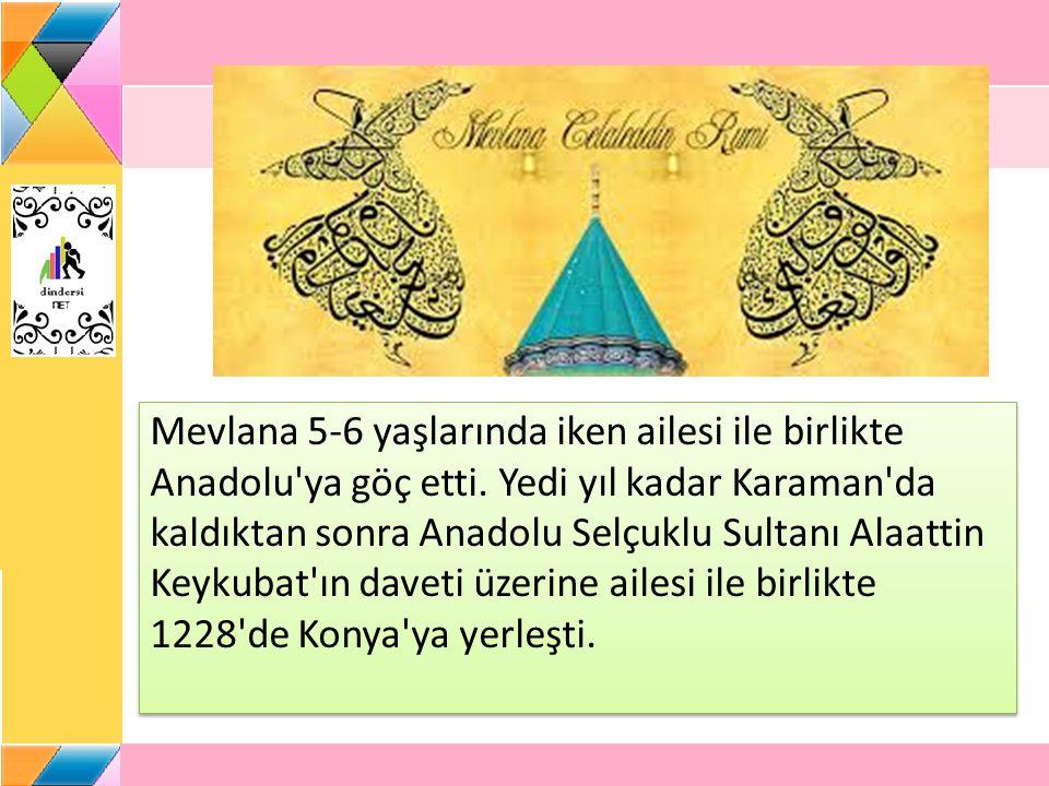 Mevlana 5-6 yaşlarında iken ailesi ile birlikte Anadolu'ya göç etti. Yedi yıl kadar Karaman'da kaldıktan sonra Anadolu Selçuklu Sultanı Alaattin Keyku