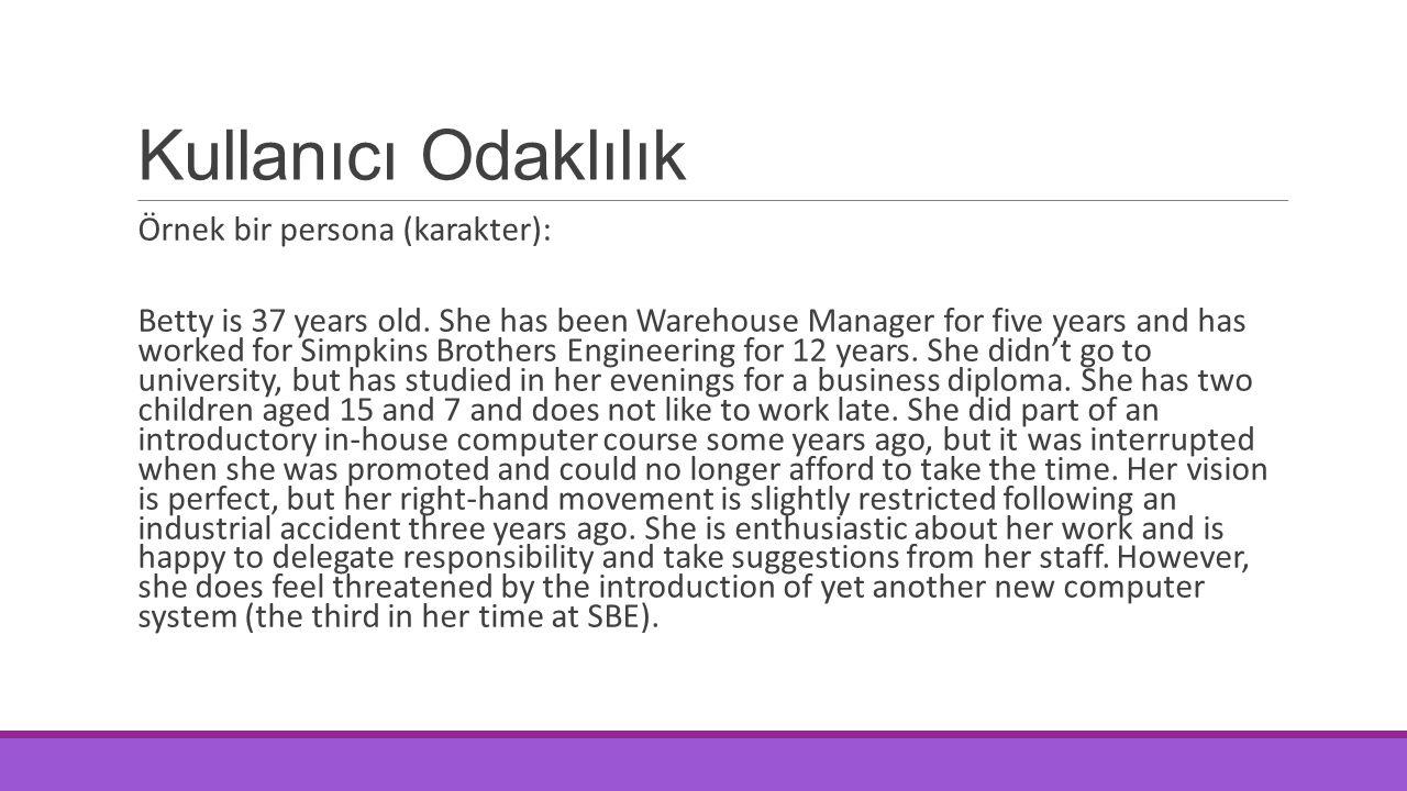 Kullanıcı Odaklılık Örnek bir persona (karakter): Betty is 37 years old. She has been Warehouse Manager for five years and has worked for Simpkins Bro