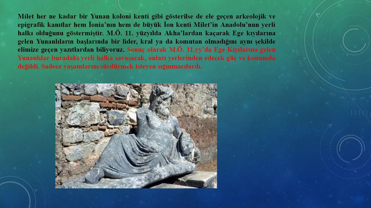 Milet her ne kadar bir Yunan koloni kenti gibi gösterilse de ele geçen arkeolojik ve epigrafik kanıtlar hem İonia'nın hem de büyük İon kenti Milet'in