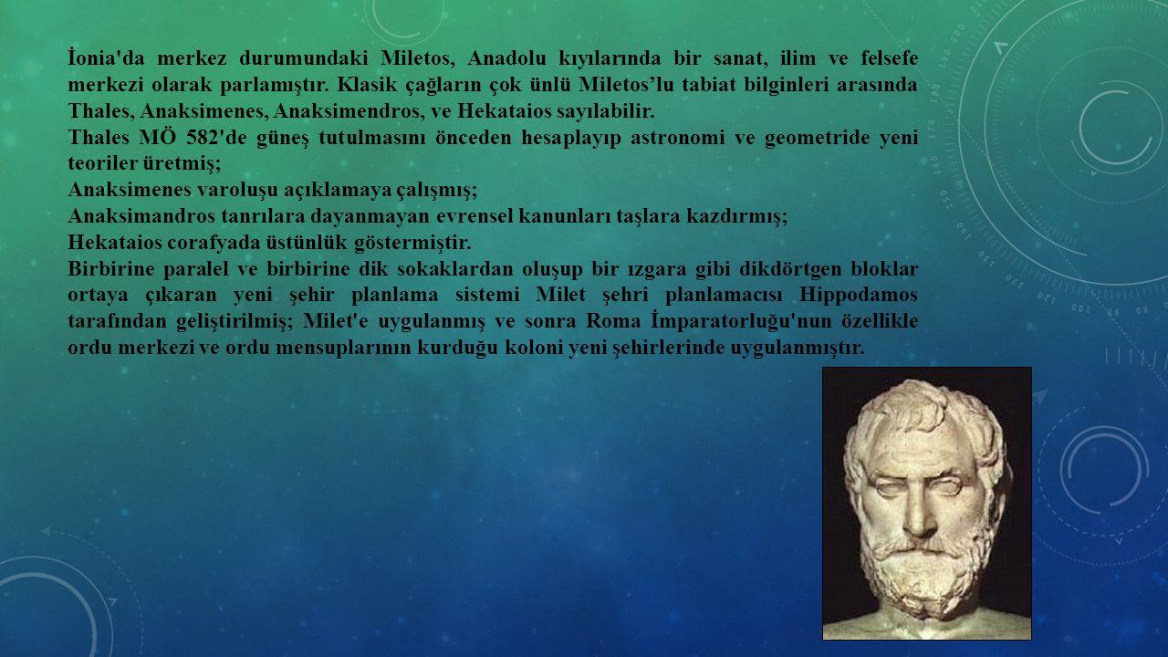 İonia'da merkez durumundaki Miletos, Anadolu kıyılarında bir sanat, ilim ve felsefe merkezi olarak parlamıştır. Klasik çağların çok ünlü Miletos'lu ta