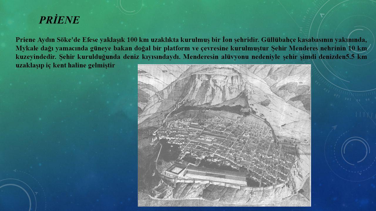 PRİENE Priene Aydın Söke'de Efese yaklaşık 100 km uzaklıkta kurulmuş bir İon şehridir. Güllübahçe kasabasının yakınında, Mykale dağı yamacında güneye