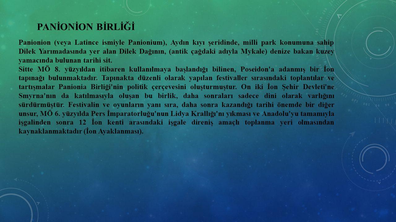 PANİONİON BİRLİĞİ Panionion (veya Latince ismiyle Panionium), Aydın kıyı şeridinde, milli park konumuna sahip Dilek Yarımadasında yer alan Dilek Dağın