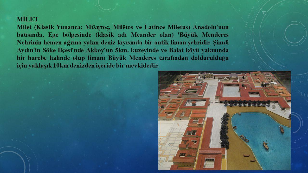 MİLET Milet (Klasik Yunanca: Μίλητος, Milētos ve Latince Miletus) Anadolu'nun batısında, Ege bölgesinde (klasik adı Meander olan) 'Büyük Menderes Nehr