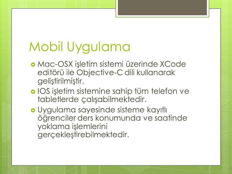Mobil Uygulama  Mac-OSX işletim sistemi üzerinde XCode editörü ile Objective-C dili kullanarak geliştirilmiştir.  IOS işletim sistemine sahip tüm te