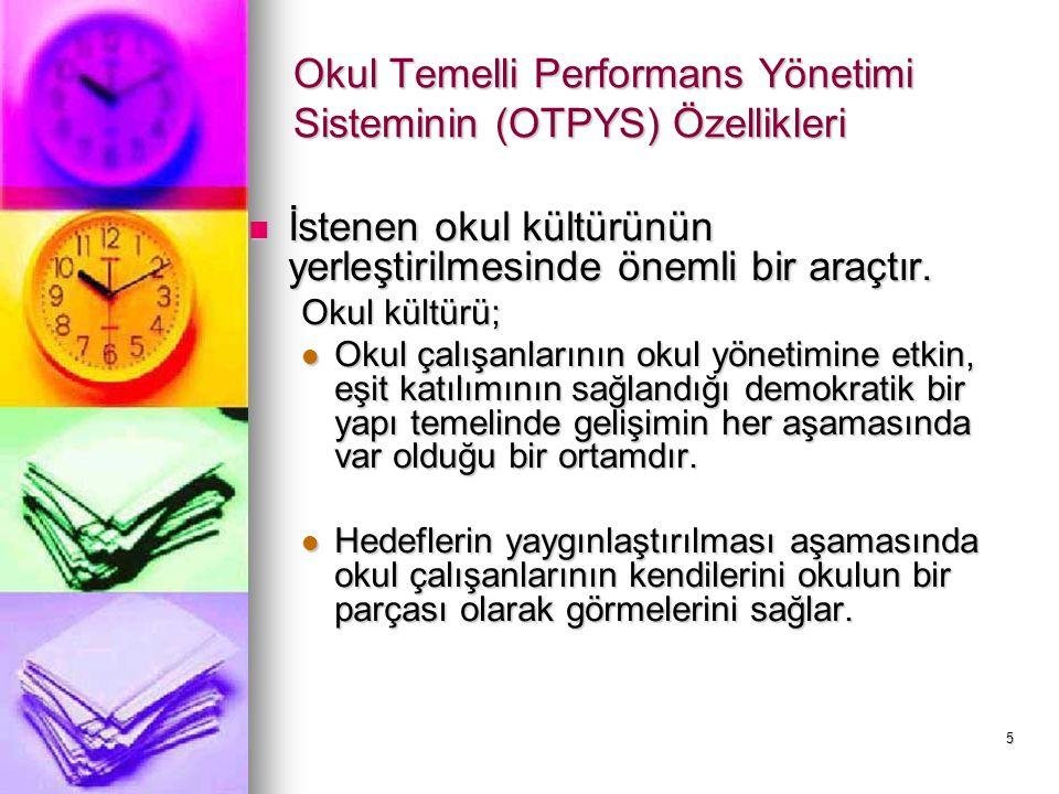 5 Okul Temelli Performans Yönetimi Sisteminin (OTPYS) Özellikleri İstenen okul kültürünün yerleştirilmesinde önemli bir araçtır. İstenen okul kültürün