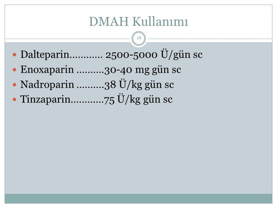 DMAH Kullanımı Dalteparin………… 2500-5000 Ü/gün sc Enoxaparin ……….30-40 mg gün sc Nadroparin ……….38 Ü/kg gün sc Tinzaparin…………75 Ü/kg gün sc 16
