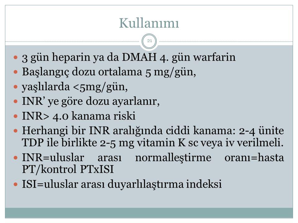 Kullanımı 3 gün heparin ya da DMAH 4. gün warfarin Başlangıç dozu ortalama 5 mg/gün, yaşlılarda <5mg/gün, INR' ye göre dozu ayarlanır, INR> 4.0 kanama