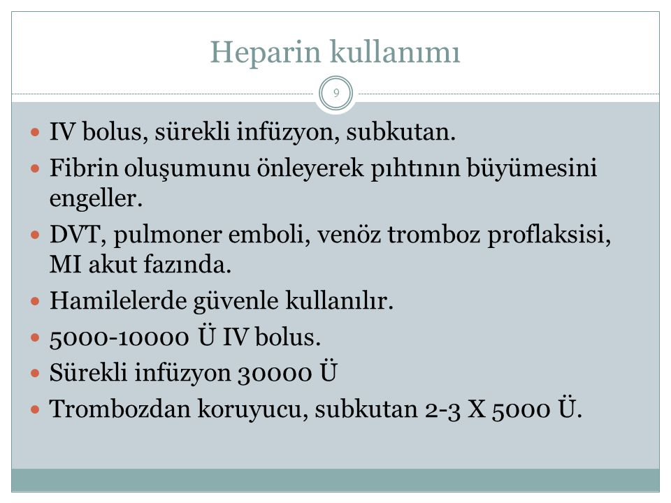 Heparin kullanımı IV bolus, sürekli infüzyon, subkutan. Fibrin oluşumunu önleyerek pıhtının büyümesini engeller. DVT, pulmoner emboli, venöz tromboz p
