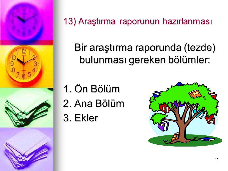 15 13) Araştırma raporunun hazırlanması Bir araştırma raporunda (tezde) bulunması gereken bölümler: 1. Ön Bölüm 2. Ana Bölüm 3. Ekler
