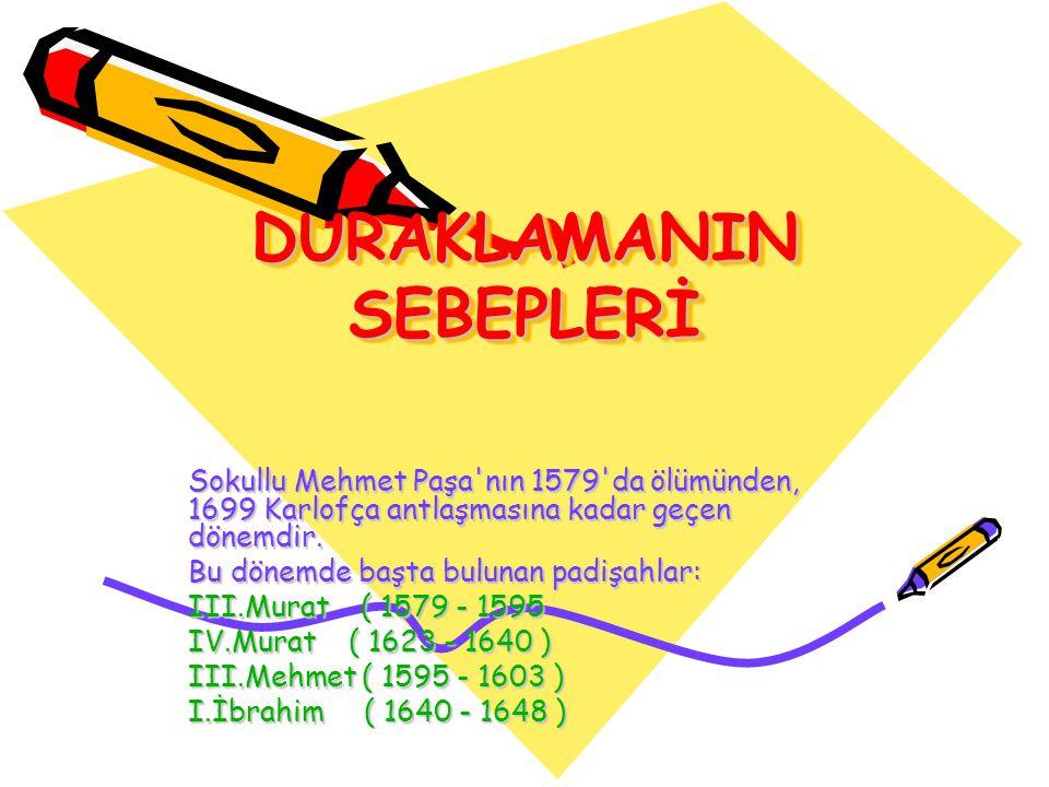 DURAKLAMANIN SEBEPLERİ Sokullu Mehmet Paşa'nın 1579'da ölümünden, 1699 Karlofça antlaşmasına kadar geçen dönemdir. Bu dönemde başta bulunan padişahlar
