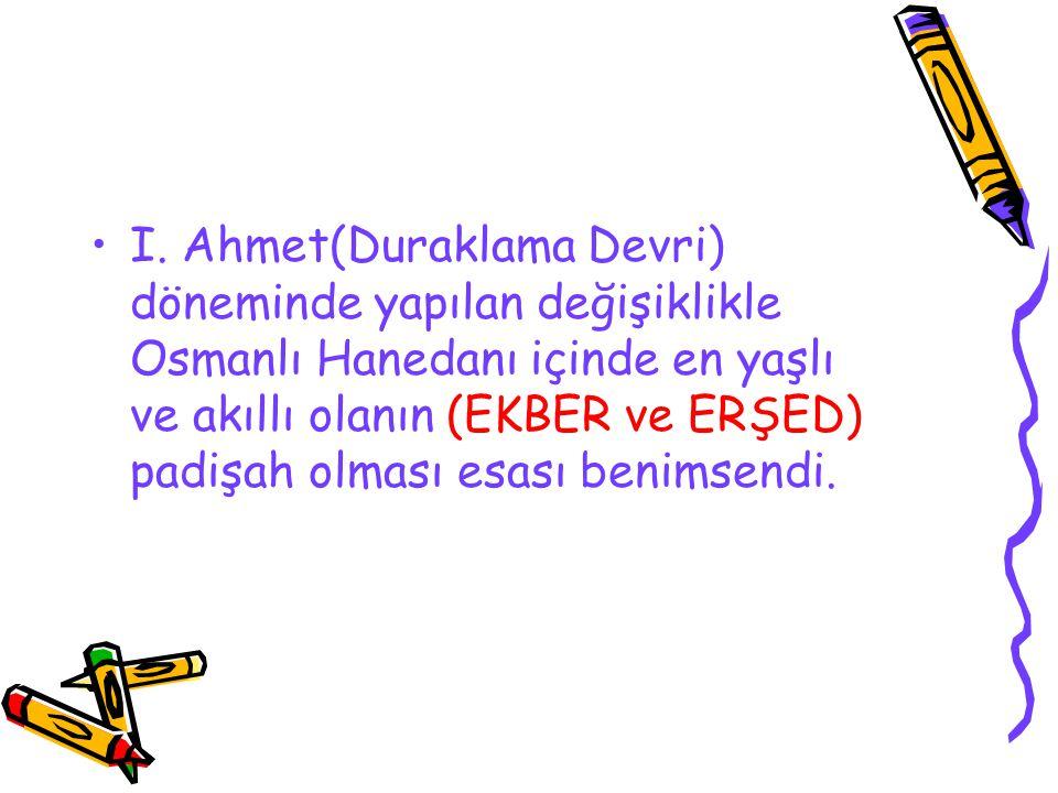 I. Ahmet(Duraklama Devri) döneminde yapılan değişiklikle Osmanlı Hanedanı içinde en yaşlı ve akıllı olanın (EKBER ve ERŞED) padişah olması esası benim
