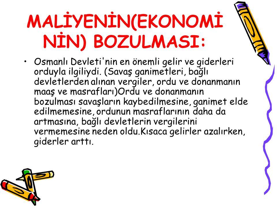 MALİYENİN(EKONOMİ NİN) BOZULMASI: Osmanlı Devleti'nin en önemli gelir ve giderleri orduyla ilgiliydi. (Savaş ganimetleri, bağlı devletlerden alınan ve