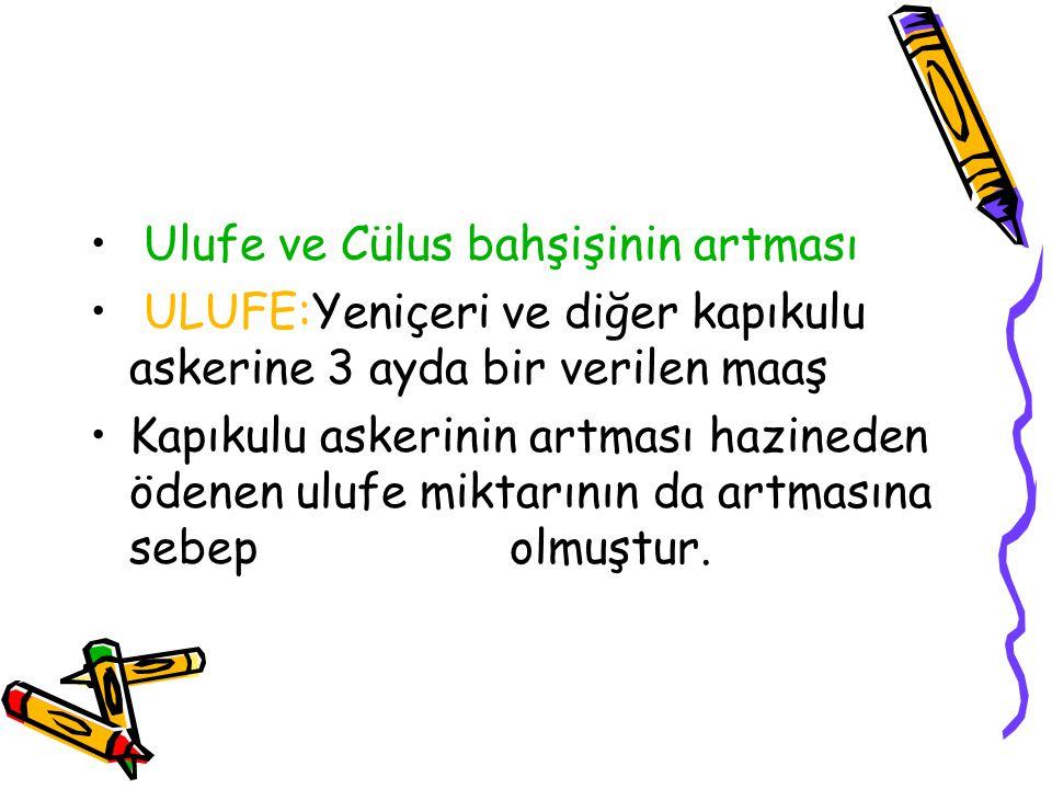 Ulufe ve Cülus bahşişinin artması ULUFE:Yeniçeri ve diğer kapıkulu askerine 3 ayda bir verilen maaş Kapıkulu askerinin artması hazineden ödenen ulufe