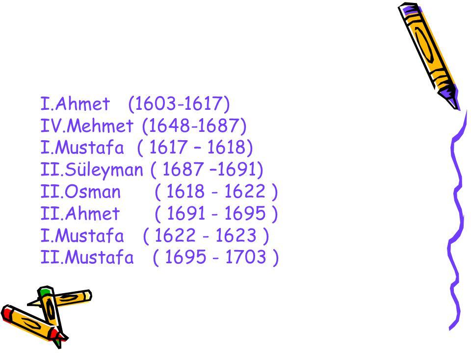 I.Ahmet (1603-1617) IV.Mehmet (1648-1687) I.Mustafa ( 1617 – 1618) II.Süleyman ( 1687 –1691) II.Osman ( 1618 - 1622 ) II.Ahmet ( 1691 - 1695 ) I.Musta