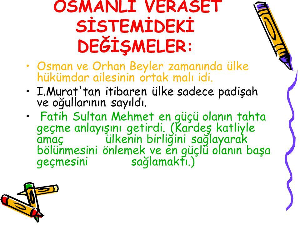 OSMANLI VERASET SİSTEMİDEKİ DEĞİŞMELER: Osman ve Orhan Beyler zamanında ülke hükümdar ailesinin ortak malı idi. I.Murat'tan itibaren ülke sadece padiş