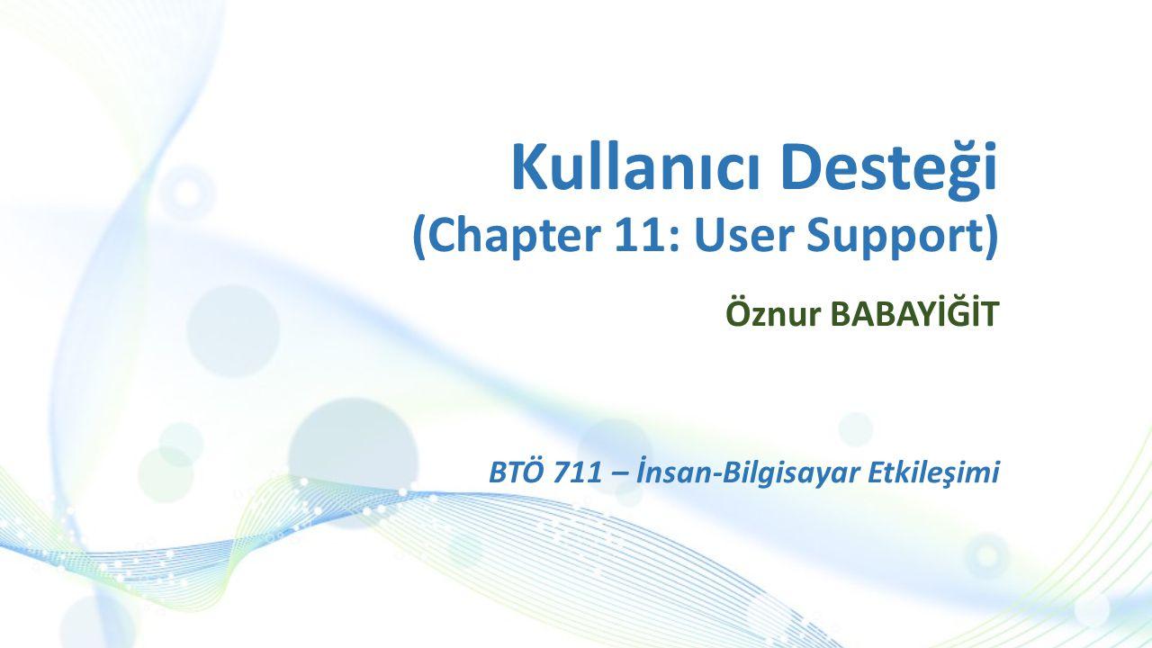 Kullanıcı Desteği (Chapter 11: User Support) Öznur BABAYİĞİT BTÖ 711 – İnsan-Bilgisayar Etkileşimi