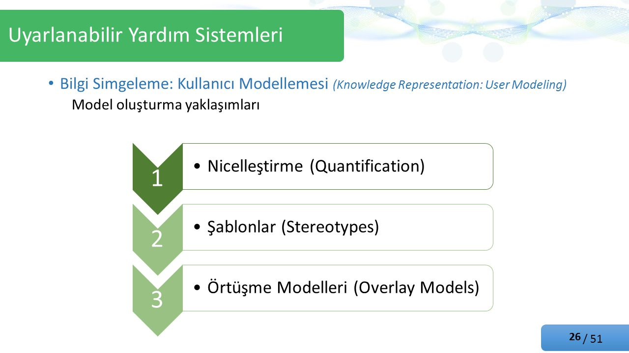 / 51 Bilgi Simgeleme: Kullanıcı Modellemesi (Knowledge Representation: User Modeling) Model oluşturma yaklaşımları Uyarlanabilir Yardım Sistemleri 1 Nicelleştirme (Quantification) 2 Şablonlar (Stereotypes) 3 Örtüşme Modelleri (Overlay Models) 26